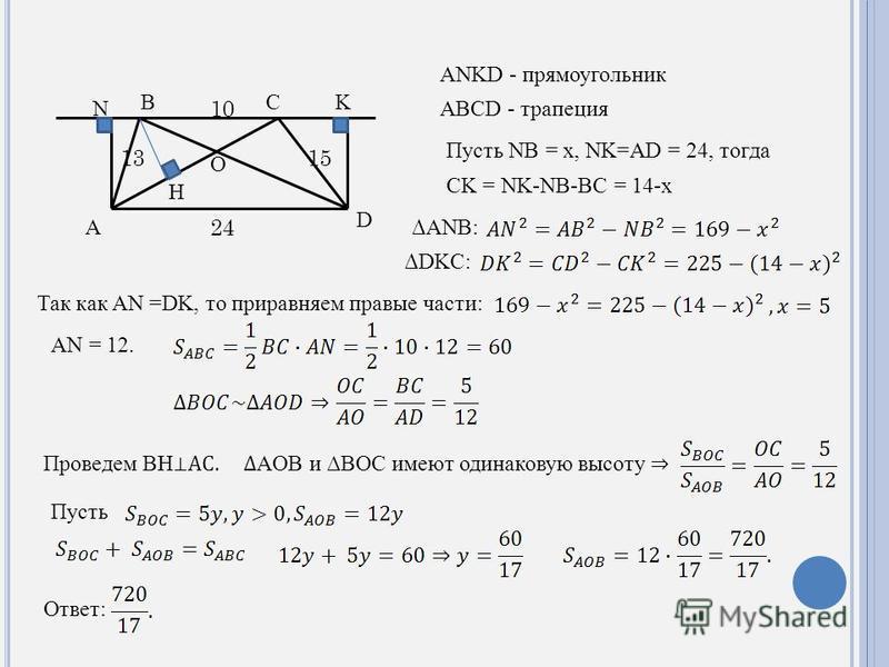 A N D KCB O 1315 10 24 H ANKD - прямоугольник ABCD - трапеция Пусть NB = x, NK=AD = 24, тогда CK = NK-NB-BC = 14-x ANB: DKC: Так как AN =DK, то приравняем правые части: AN = 12. Проведем BH AC. AOB и BOC имеют одинаковую высоту Пусть Ответ: