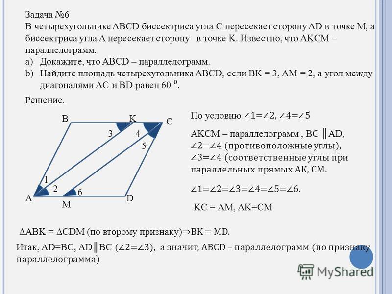Задача 6 В четырехугольнике ABCD биссектриса угла C пересекает сторону AD в точке M, а биссектриса угла A пересекает сторону в точке K. Известно, что AKCM – параллелограмм. a)Докажите, что ABCD – параллелограмм. b)Найдите площадь четырехугольника ABC