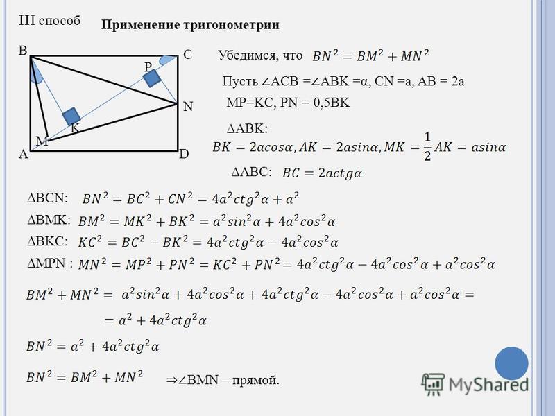 A B C M N K D P III способ Применение тригонометрии Убедимся, что Пусть ACB = ABK =α, CN =a, AB = 2a MP=KC, PN = 0,5BK ABK: ABC: BCN: BMK: BKC: MPN : BMN – прямой.