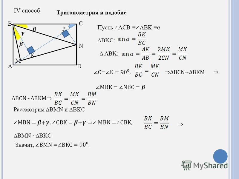 A B C M N K D P IV способ Тригонометрия и подобие Пусть ACB = ABK =α BKC: ABK: C=K = 90,BCN~BKM MBK = NBC = BCN~BKM Рассмотрим BMN и BKC MBN = +, CBK = + MBN =CBK, BMN ~BKC Значит,BMN =BKC = 90.