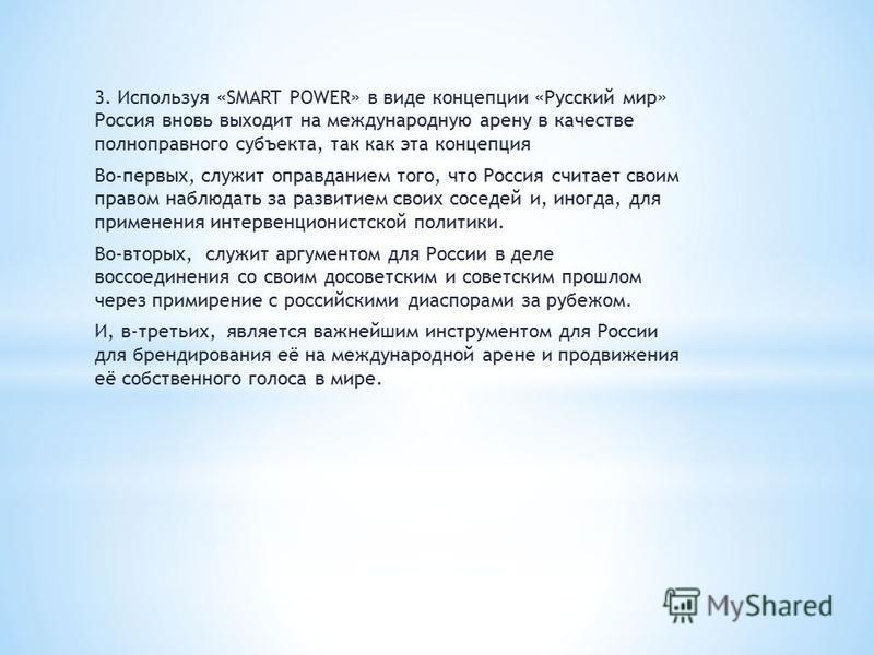 3. Используя «SMART POWER» в виде концепции «Русский мир» Россия вновь выходит на международную арену в качестве полноправного субъекта, так как эта концепция Во-первых, служит оправданием того, что Россия считает своим правом наблюдать за развитием