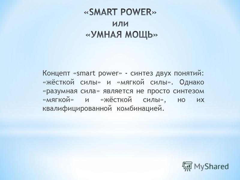 Концепт «smart power» - синтез двух понятий: «жёсткой силы» и «мягкой силы». Однако «разумная сила» является не просто синтезом «мягкой» и «жёсткой силы», но их квалифицированной комбинацией.