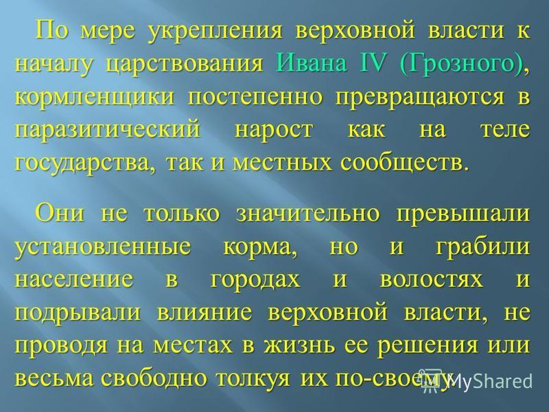 По мере укрепления верховной власти к началу царствования Ивана IV ( Грозного ), кормленщики постепенно превращаются в паразитический нарост как на теле государства, так и местных сообществ. По мере укрепления верховной власти к началу царствования И