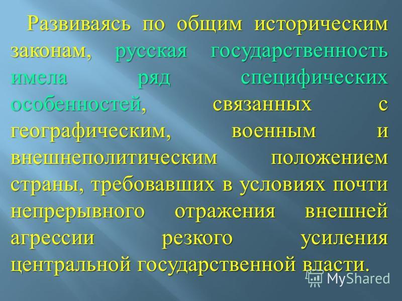 Развиваясь по общим историческим законам, русская государственность имела ряд специфических особенностей, связанных с географическим, военным и внешнеполитическим положением страны, требовавших в условиях почти непрерывного отражения внешней агрессии