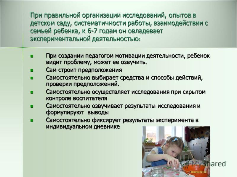 При правильной организации исследований, опытов в детском саду, систематичности работы, взаимодействии с семьей ребенка, к 6-7 годам он овладевает экспериментальной деятельностью : При создании педагогом мотивации деятельности, ребенок видит проблему