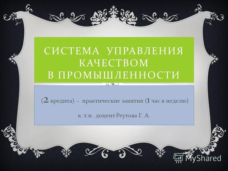 СИСТЕМА УПРАВЛЕНИЯ КАЧЕСТВОМ В ПРОМЫШЛЕННОСТИ ( 2 кредита) – практические занятия ( 1 час в неделю) к. т.н. доцент Реутова Г. А.