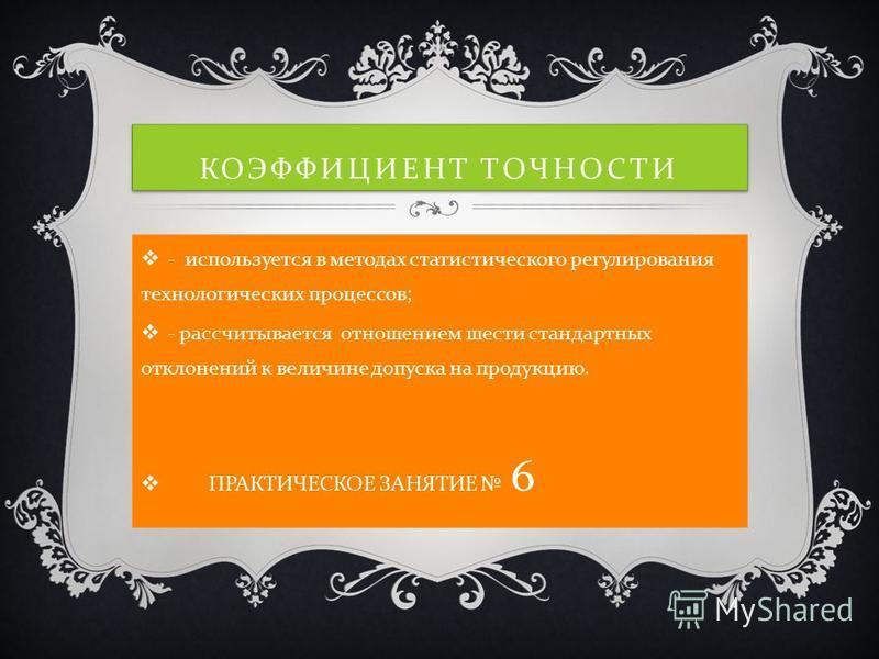 КОЭФФИЦИЕНТ ТОЧНОСТИ - используется в методах статистического регулирования технологических процессов; - рассчитывается отношением шести стандартных отклонений к величине допуска на продукцию. ПРАКТИЧЕСКОЕ ЗАНЯТИЕ 6