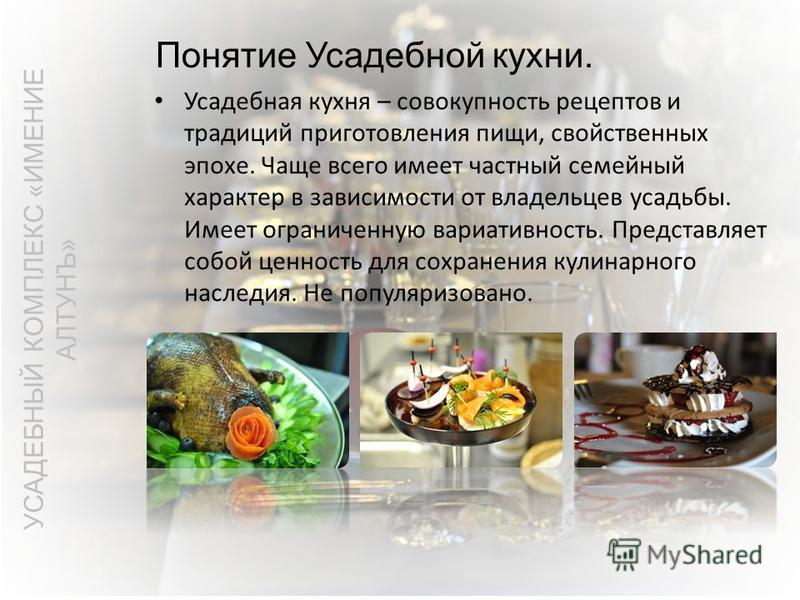 Понятие Усадебной кухни. УСАДЕБНЫЙ КОМПЛЕКС «ИМЕНИЕ АЛТУНЪ» Усадебная кухня – совокупность рецептов и традиций приготовления пищи, свойственных эпохе. Чаще всего имеет частный семейный характер в зависимости от владельцев усадьбы. Имеет ограниченную