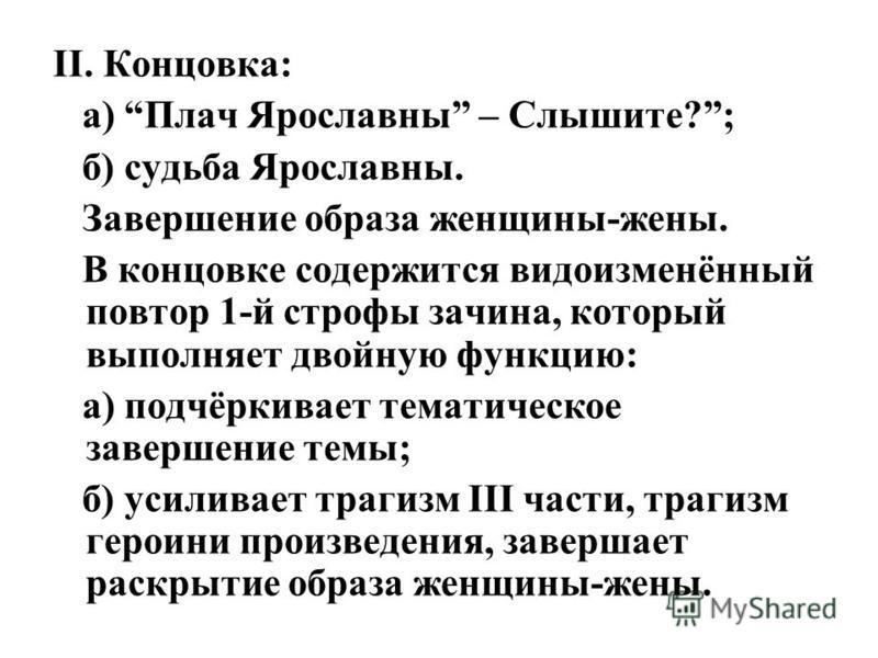 II. Концовка: а) Плач Ярославны – Слышите?; б) судьба Ярославны. Завершение образа женщины-жены. В концовке содержится видоизменённый повтор 1-й строфы зачина, который выполняет двойную функцию: а) подчёркивает тематическое завершение темы; б) усилив