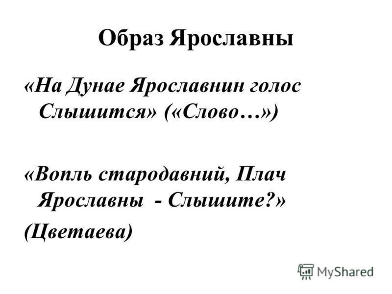 Образ Ярославны «На Дунае Ярославнин голос Слышится» («Слово…») «Вопль стародавний, Плач Ярославны - Слышите?» (Цветаева)