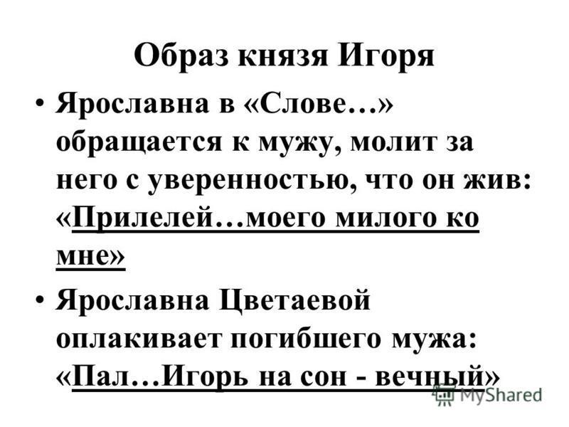 Образ князя Игоря Ярославна в «Слове…» обращается к мужу, молит за него с уверенностью, что он жив: «Прилелей…моего милого ко мне» Ярославна Цветаевой оплакивает погибшего мужа: «Пал…Игорь на сон - вечный»