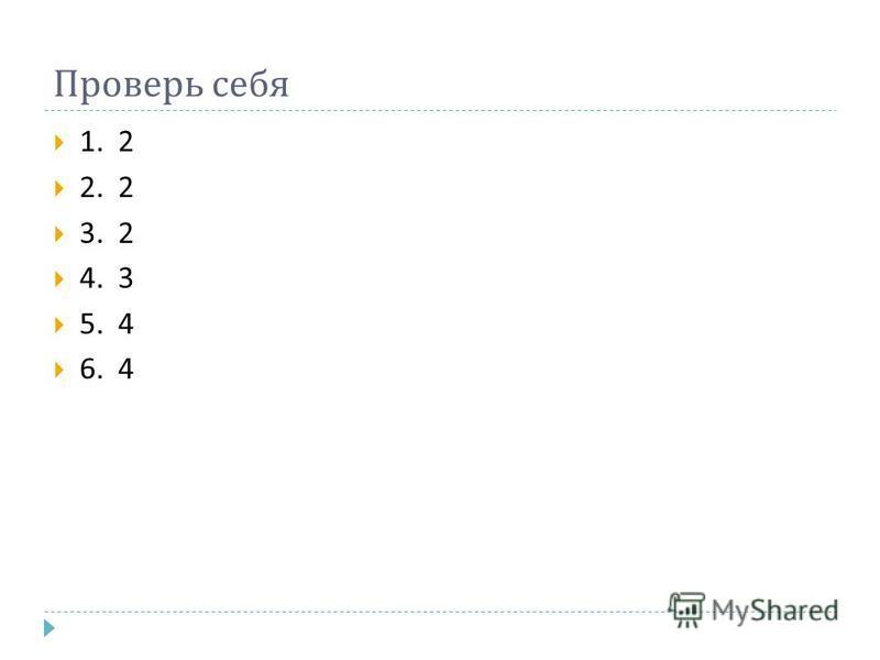 Проверь себя 1. 2 2. 2 3. 2 4. 3 5. 4 6. 4