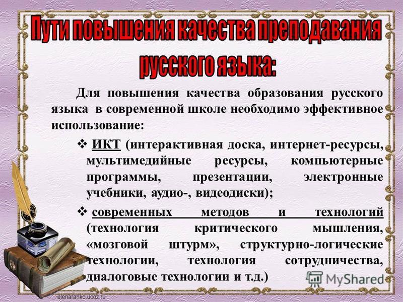 Для повышения качества образования русского языка в современной школе необходимо эффективное использование: ИКТ (интерактивная доска, интернет-ресурсы, мультимедийные ресурсы, компьютерные программы, презентации, электронные учебники, аудио-, видеоди