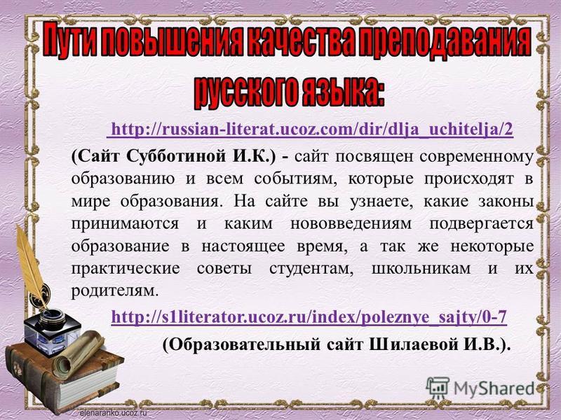 http://russian-literat.ucoz.com/dir/dlja_uchitelja/2 (Сайт Субботиной И.К.) - сайт посвящен современному образованию и всем событиям, которые происходят в мире образования. На сайте вы узнаете, какие законы принимаются и каким нововведениям подвергае