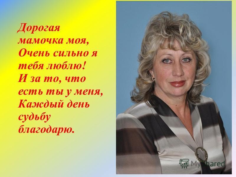 Дорогая мамочка моя, Очень сильно я тебя люблю! И за то, что есть ты у меня, Каждый день судьбу благодарю.