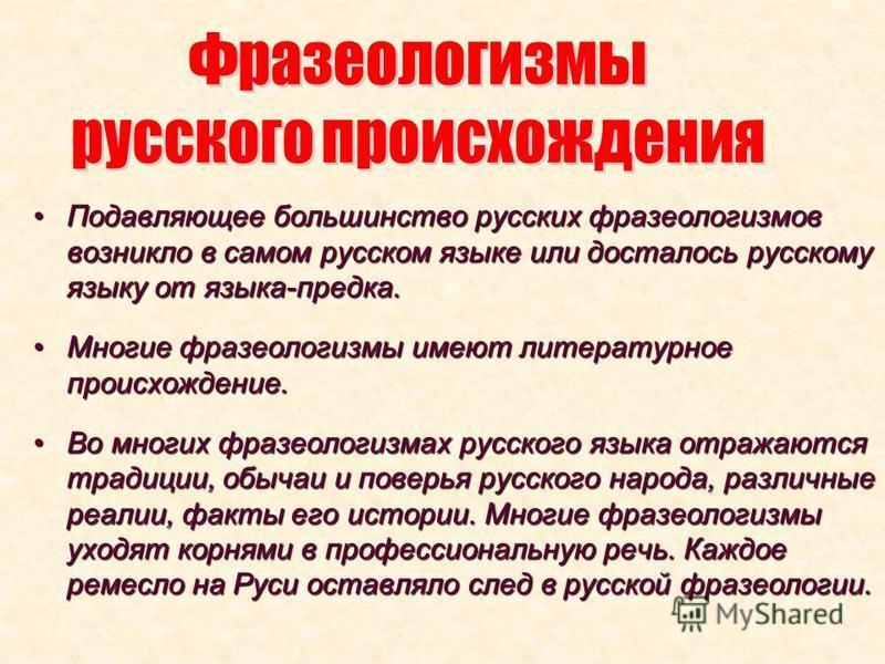 Подавляющее большинство русских фразеологизмов возникло в самом русском языке или досталось русскому языку от языка-предка.Подавляющее большинство русских фразеологизмов возникло в самом русском языке или досталось русскому языку от языка-предка. Мно