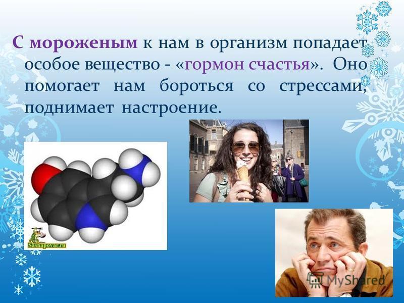 С мороженым к нам в организм попадает особое вещество - «гормон счастья». Оно помогает нам бороться со стрессами, поднимает настроение.