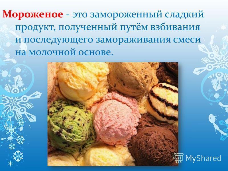 Мороженое - это замороженный сладкий продукт, полученный путём взбивания и последующего замораживания смеси на молочной основе.