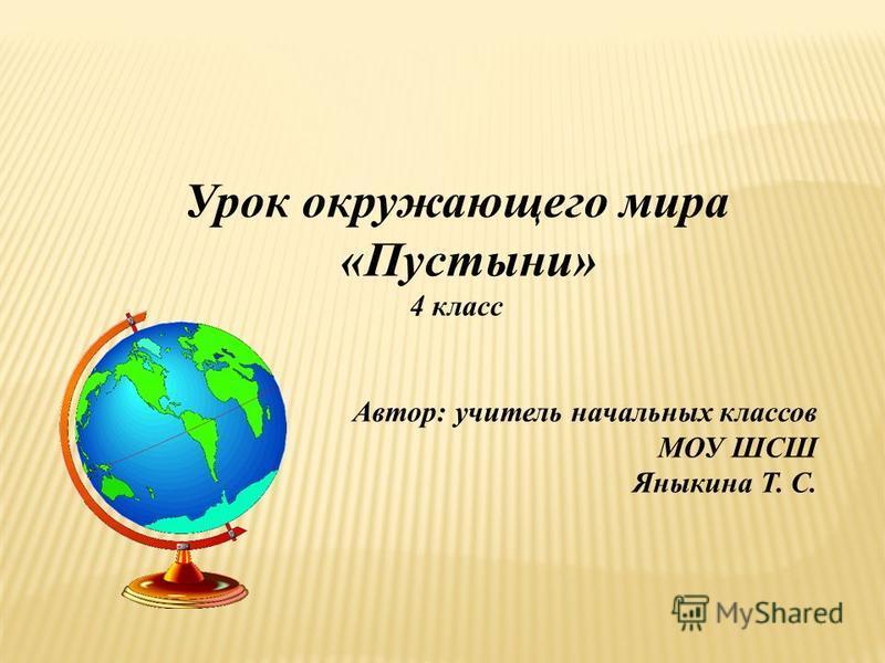 Урок окружающего мира «Пустыни» 4 класс Автор: учитель начальных классов МОУ ШСШ Яныкина Т. С.