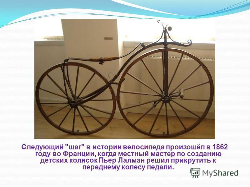 Следующий шаг в истории велосипеда произошёл в 1862 году во Франции, когда местный мастер по созданию детских колясок Пьер Лалман решил прикрутить к переднему колесу педали.