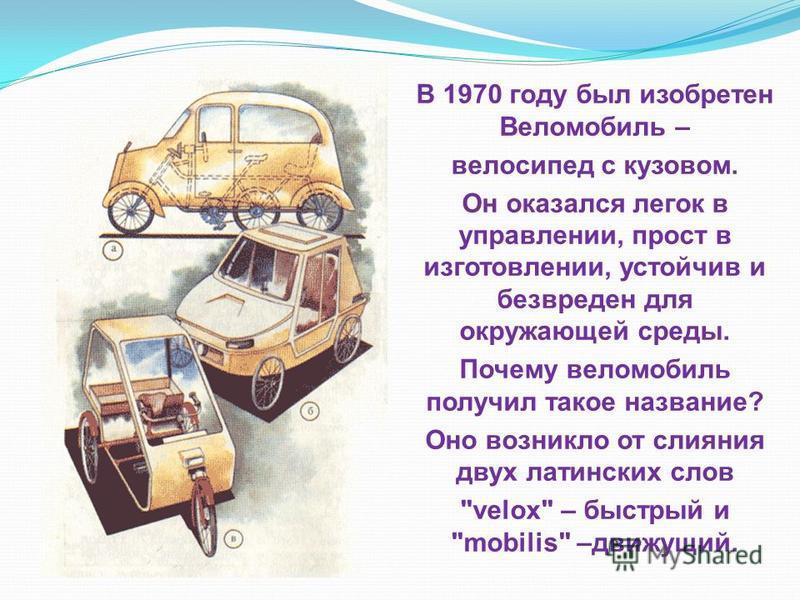 В 1970 году был изобретен Веломобиль – велосипед с кузовом. Он оказался легок в управлении, прост в изготовлении, устойчив и безвреден для окружающей среды. Почему веломобиль получил такое название? Оно возникло от слияния двух латинских слов