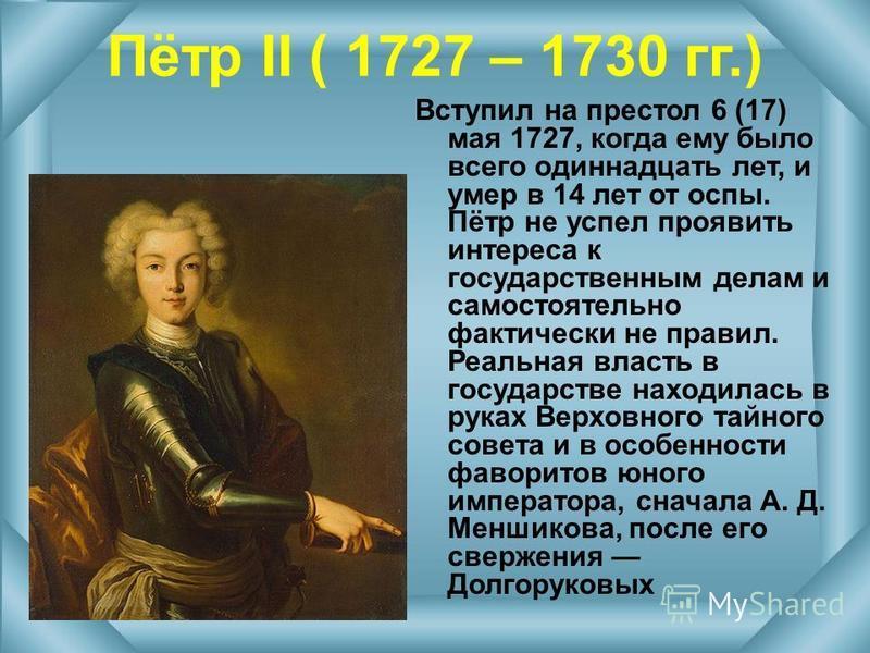 Пётр II ( 1727 – 1730 гг.) Вступил на престол 6 (17) мая 1727, когда ему было всего одиннадцать лет, и умер в 14 лет от оспы. Пётр не успел проявить интереса к государственным делам и самостоятельно фактически не правил. Реальная власть в государстве