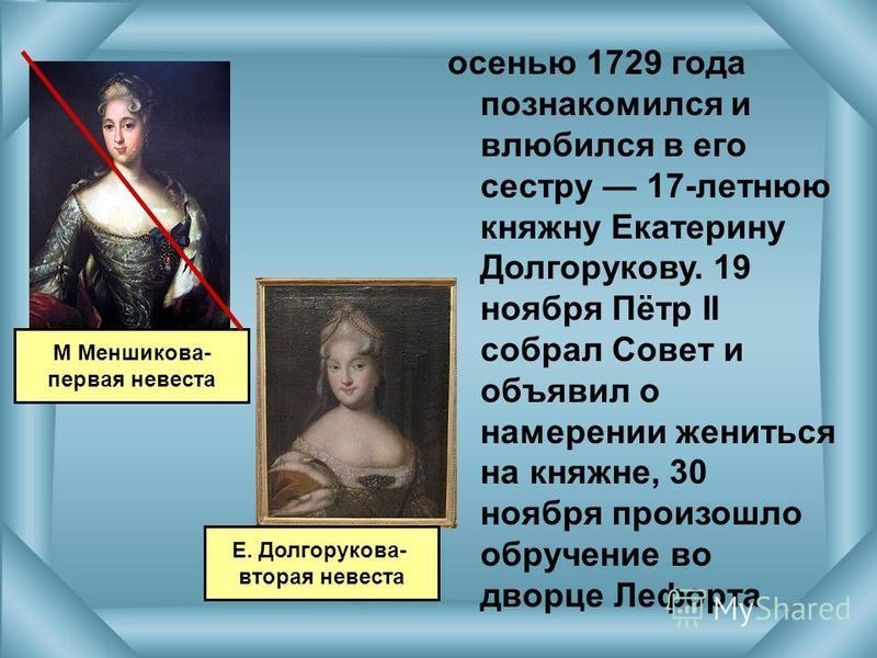 осенью 1729 года познакомился и влюбился в его сестру 17-летнюю княжну Екатерину Долгорукову. 19 ноября Пётр II собрал Совет и объявил о намерении жениться на княжне, 30 ноября произошло обручение во дворце Лефорта М Меншикова- первая невеста Е. Долг