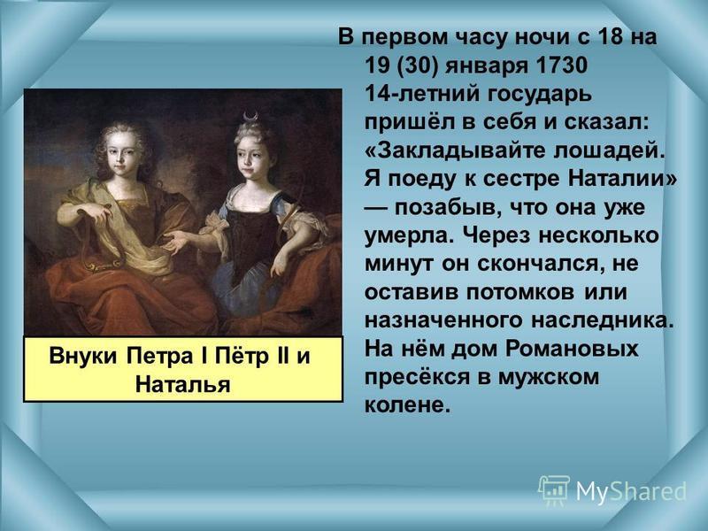 В первом часу ночи с 18 на 19 (30) января 1730 14-летний государь пришёл в себя и сказал: «Закладывайте лошадей. Я поеду к сестре Наталии» позабыв, что она уже умерла. Через несколько минут он скончался, не оставив потомков или назначенного наследник