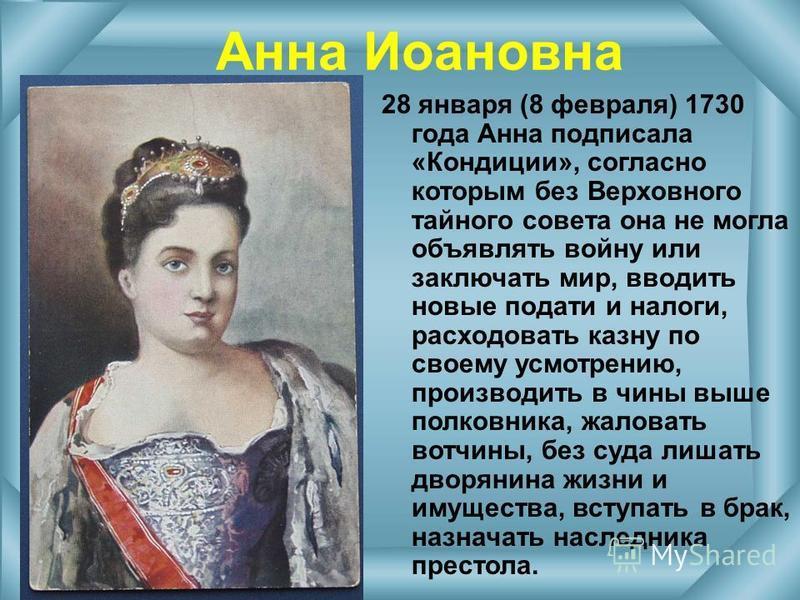 Анна Иоановна 28 января (8 февраля) 1730 года Анна подписала «Кондиции», согласно которым без Верховного тайного совета она не могла объявлять войну или заключать мир, вводить новые подати и налоги, расходовать казну по своему усмотрению, производить