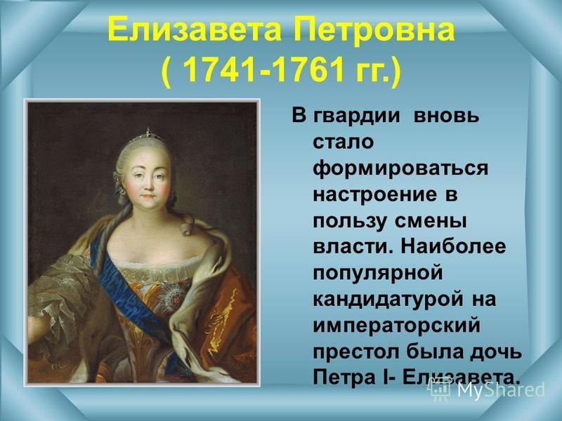 Елизавета Петровна ( 1741-1761 гг.) В гвардии вновь стало формироваться настроение в пользу смены власти. Наиболее популярной кандидатурой на императорский престол была дочь Петра I- Елизавета.