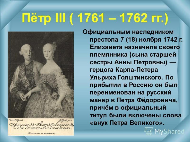Пётр III ( 1761 – 1762 гг.) Официальным наследником престола 7 (18) ноября 1742 г. Елизавета назначила своего племянника (сына старшей сестры Анны Петровны) герцога Карла-Петера Ульриха Голштинского. По прибытии в Россию он был переименован на русски