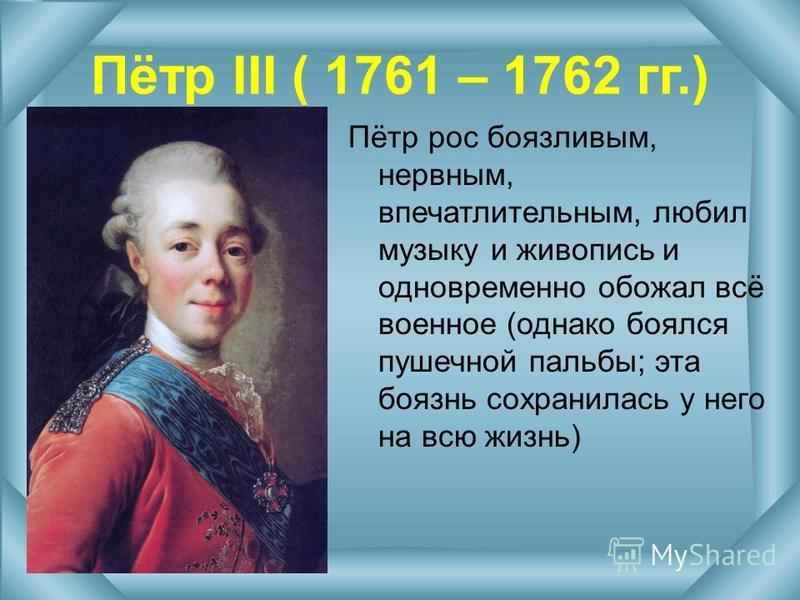 Пётр III ( 1761 – 1762 гг.) Пётр рос боязливым, нервным, впечатлительным, любил музыку и живопись и одновременно обожал всё военное (однако боялся пушечной пальбы; эта боязнь сохранилась у него на всю жизнь)