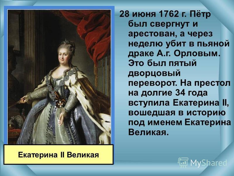 28 июня 1762 г. Пётр был свергнут и арестован, а через неделю убит в пьяной драке А.г. Орловым. Это был пятый дворцовый переворот. На престол на долгие 34 года вступила Екатерина II, вошедшая в историю под именем Екатерина Великая. Екатерина II Велик