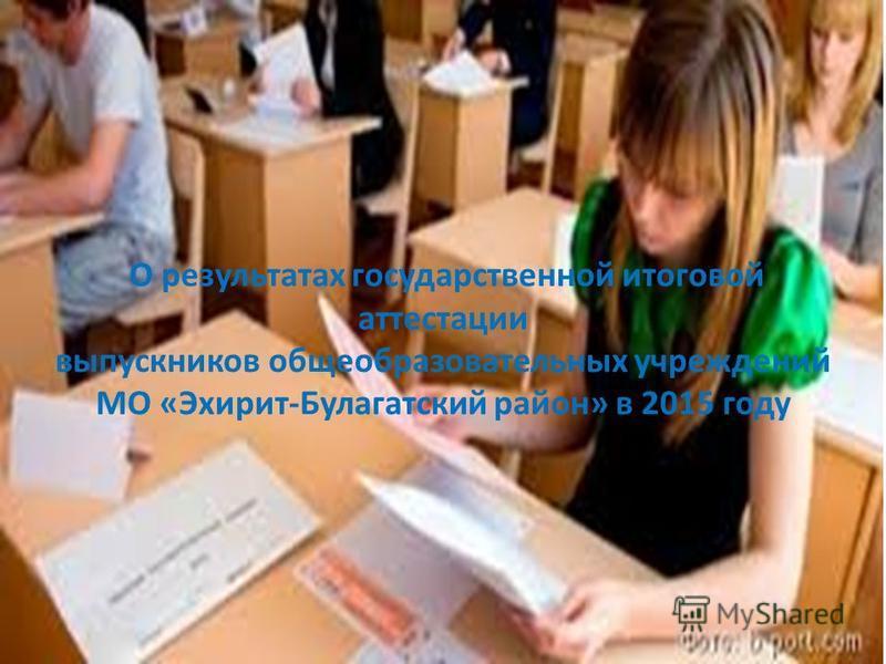 О результатах государственной итоговой аттестации выпускников общеобразовательных учреждений МО «Эхирит-Булагатский район» в 2015 году