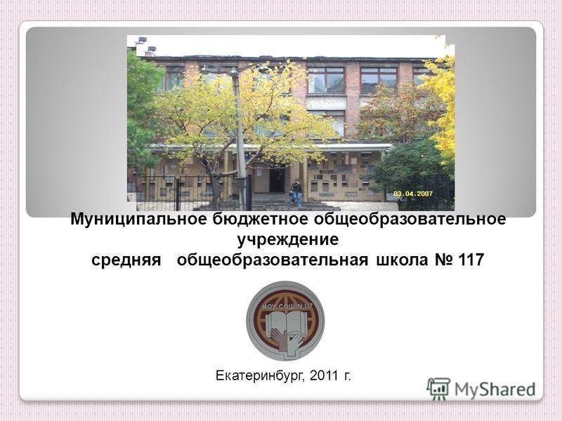 Муниципальное бюджетное общеобразовательное учреждение средняя общеобразовательная школа 117 Екатеринбург, 2011 г.