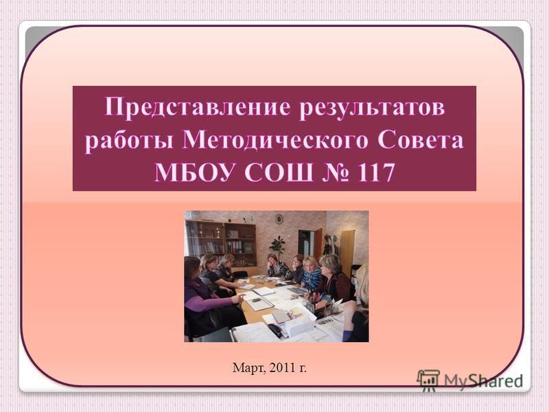 Представление результатов работы Методического Совета МБОУ СОШ 117 Март, 2011 год Март, 2011 г.
