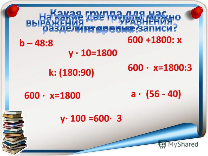 600 х=1800 b – 48:8 y 10=1800 600 +1800: х 600 х=1800:3 a (56 - 40) у 100 =600 3 k: (180:90)