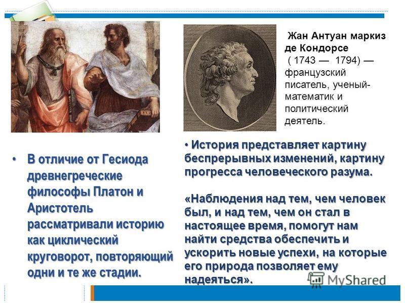 В отличие от Гесиода древнегреческие философы Платон и Аристотель рассматривали историю как циклический круговорот, повторяющий одни и те же стадии. В отличие от Гесиода древнегреческие философы Платон и Аристотель рассматривали историю как циклическ