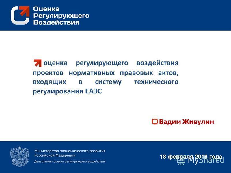 оценка регулирующего воздействия проектов нормативных правовых актов, входящих в систему технического регулирования ЕАЭС 18 февраля 2016 года Вадим Живулин
