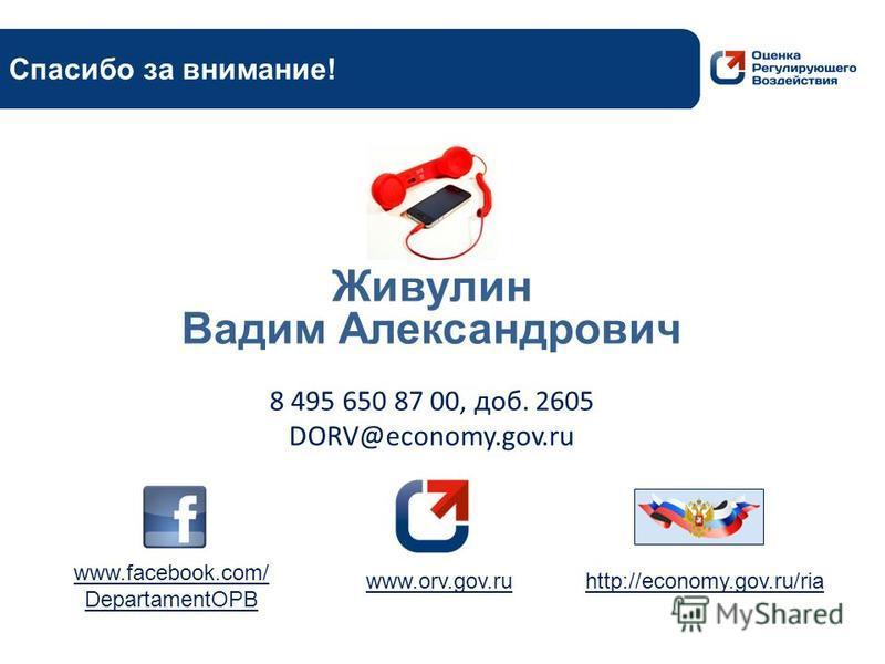 Живулин Вадим Александрович http://economy.gov.ru/ria 8 495 650 87 00, доб. 2605 DORV@economy.gov.ru www.orv.gov.ru www.facebook.com/ DepartamentOPB Спасибо за внимание!