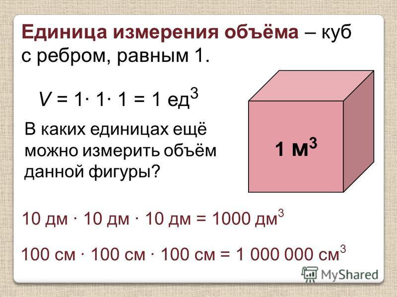 Единица измерения объёма – куб с ребром, равным 1. 1 м 3 V = 1· 1· 1 = 1 ед 3 В каких единицах ещё можно измерить объём данной фигуры? 10 дм · 10 дм · 10 дм = 1000 дм 3 100 см · 100 см · 100 см = 1 000 000 см 3