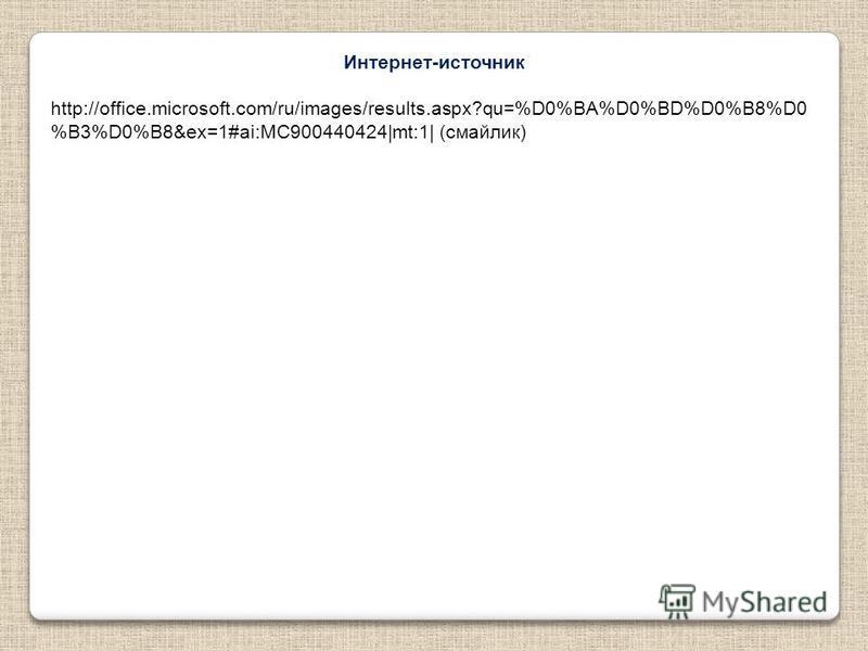 Интернет-источник http://office.microsoft.com/ru/images/results.aspx?qu=%D0%BA%D0%BD%D0%B8%D0 %B3%D0%B8&ex=1#ai:MC900440424|mt:1| (смайлик)