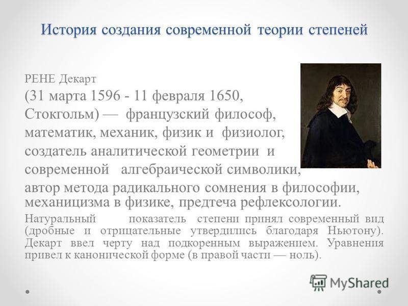 История создания современной теории степеней РЕНЕ Декарт (31 марта 1596 - 11 февраля 1650, Стокгольм) французский философ, математик, механик, физик и физиолог, создатель аналитической геометрии и современной алгебраической символики, автор метода ра
