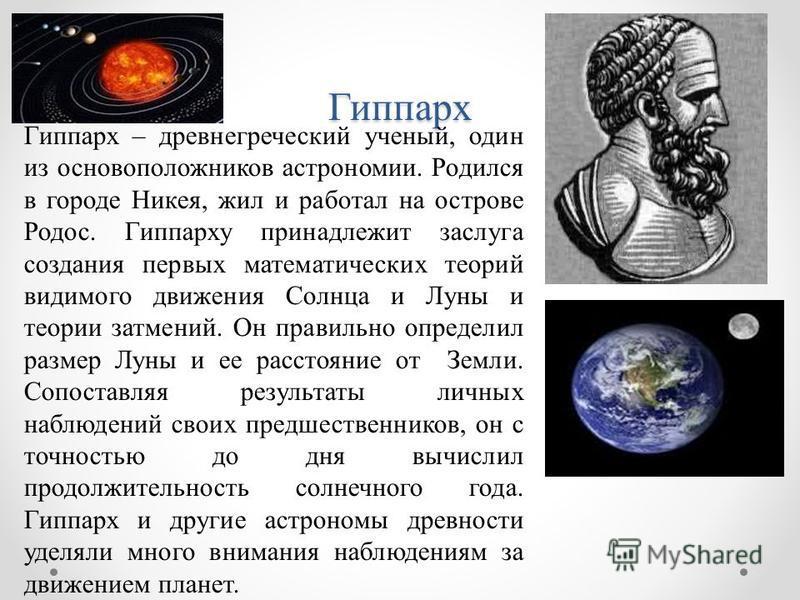 Гиппарх Гиппарх – древнегреческий ученый, один из основоположников астрономии. Родился в городе Никея, жил и работал на острове Родос. Гиппарху принадлежит заслуга создания первых математических теорий видимого движения Солнца и Луны и теории затмени