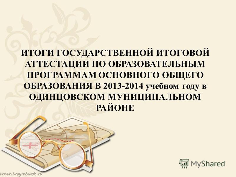 ИТОГИ ГОСУДАРСТВЕННОЙ ИТОГОВОЙ АТТЕСТАЦИИ ПО ОБРАЗОВАТЕЛЬНЫМ ПРОГРАММАМ ОСНОВНОГО ОБЩЕГО ОБРАЗОВАНИЯ В 2013-2014 учебном году в ОДИНЦОВСКОМ МУНИЦИПАЛЬНОМ РАЙОНЕ