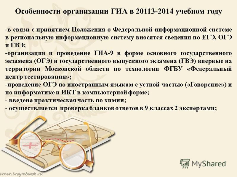 Особенности организации ГИА в 20113-2014 учебном году -в связи с принятием Положения о Федеральной информационной системе в региональную информационную систему вносятся сведения по ЕГЭ, ОГЭ и ГВЭ; -организация и проведение ГИА-9 в форме основного гос