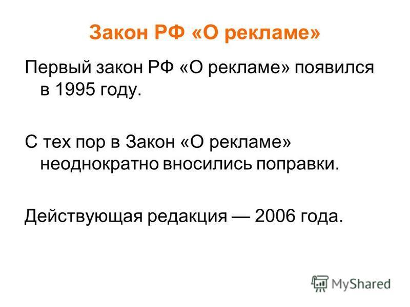 Закон РФ «О рекламе» Первый закон РФ «О рекламе» появился в 1995 году. С тех пор в Закон «О рекламе» неоднократно вносились поправки. Действующая редакция 2006 года.