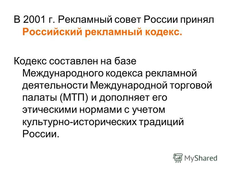 В 2001 г. Рекламный совет России принял Российский рекламный кодекс. Кодекс составлен на базе Международного кодекса рекламной деятельности Международной торговой палаты (МТП) и дополняет его этическими нормами с учетом культурно-исторических традици