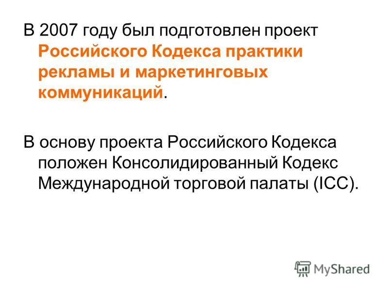 В 2007 году был подготовлен проект Российского Кодекса практики рекламы и маркетинговых коммуникаций. В основу проекта Российского Кодекса положен Консолидированный Кодекс Международной торговой палаты (ICC).