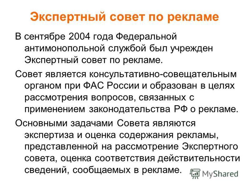 В сентябре 2004 года Федеральной антимонопольной службой был учрежден Экспертный совет по рекламе. Совет является консультативно-совещательным органом при ФАС России и образован в целях рассмотрения вопросов, связанных с применением законодательства